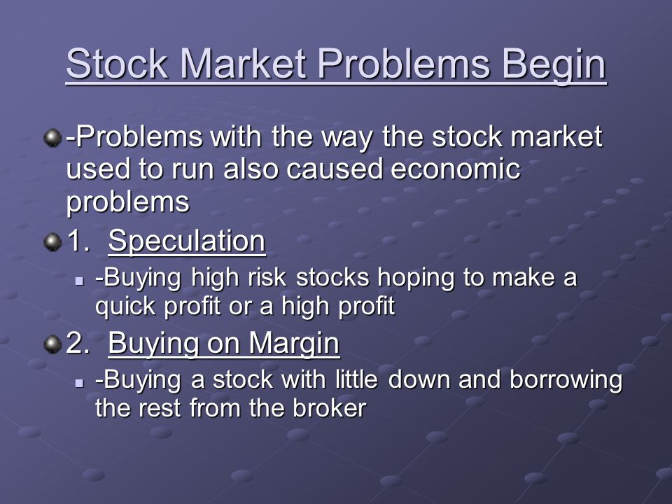 Stock Market Problems Begin -Problems with the way the stock market used to run also caused economic problems 1.Speculation -Buying high risk stocks h