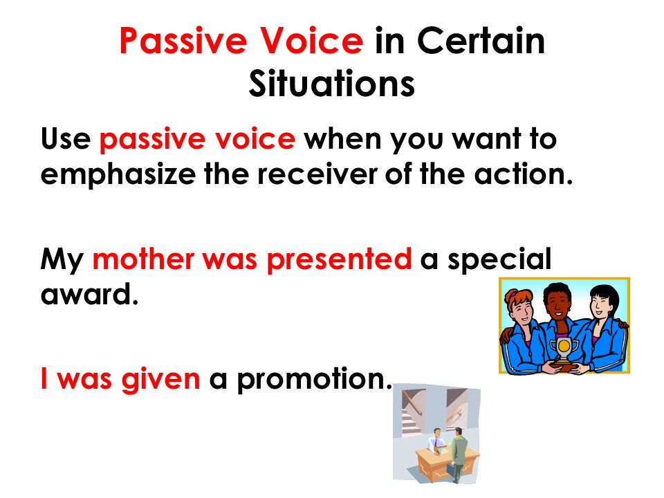 Passive Voice in Certain Situations Use passive voice when you want to emphasize the receiver of the action. My mother was presented a special award.