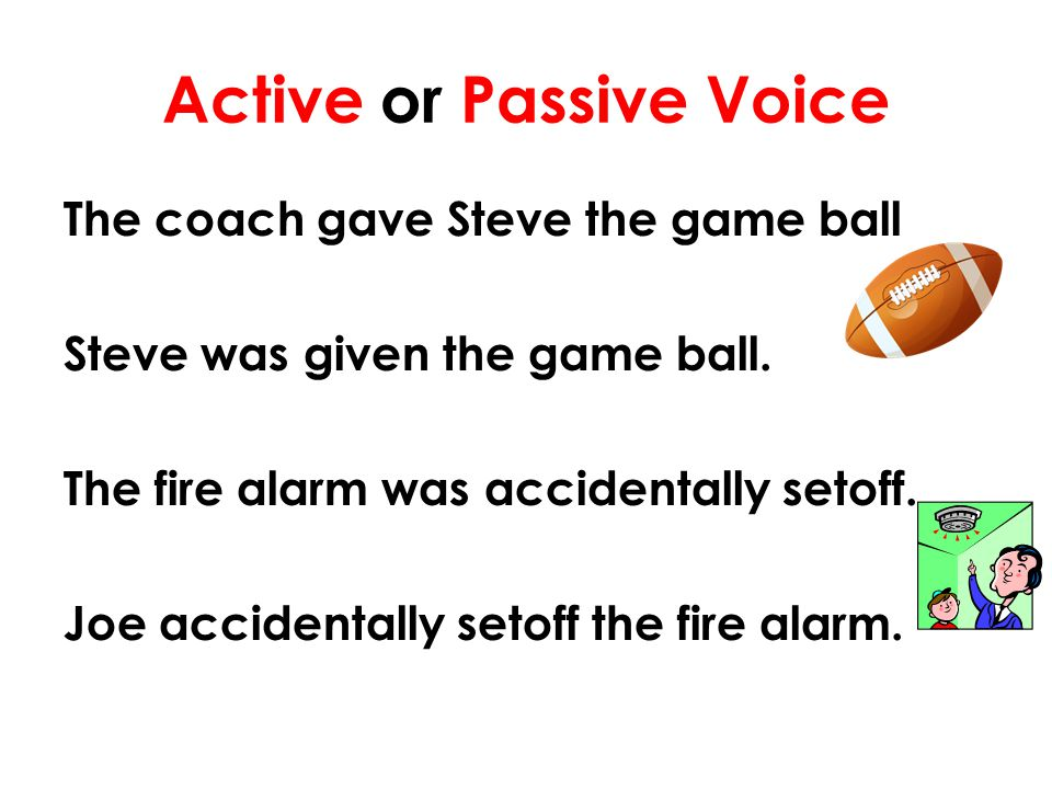 Active or Passive Voice The coach gave Steve the game ball Steve was given the game ball. The fire alarm was accidentally setoff. Joe accidentally set