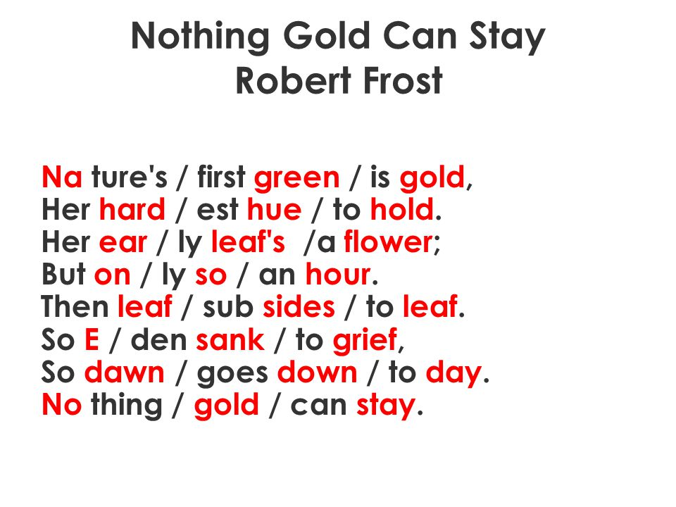 Nothing Gold Can Stay Robert Frost Na ture's / first green / is gold, Her hard / est hue / to hold. Her ear / ly leaf's /a flower; But on / ly so / an