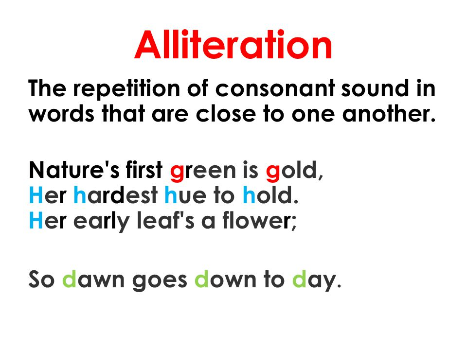 Alliteration The repetition of consonant sound in words that are close to one another. Nature's first green is gold, Her hardest hue to hold. Her earl