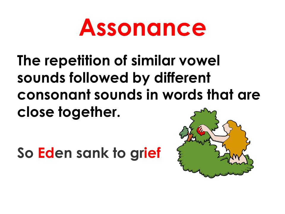 Assonance The repetition of similar vowel sounds followed by different consonant sounds in words that are close together. So Eden sank to grief