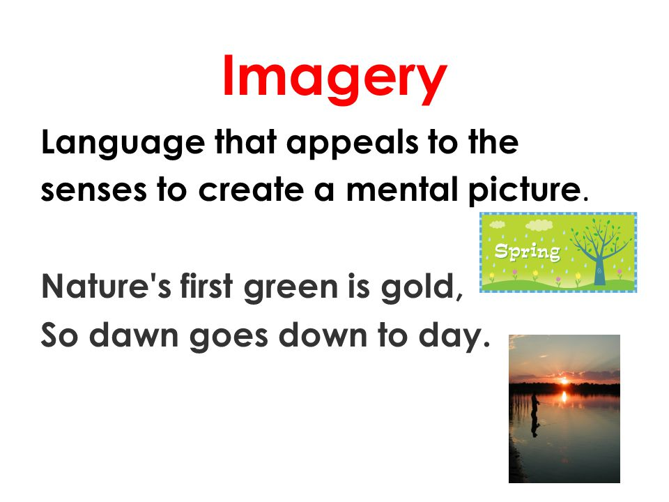 Imagery Language that appeals to the senses to create a mental picture. Nature's first green is gold, So dawn goes down to day.