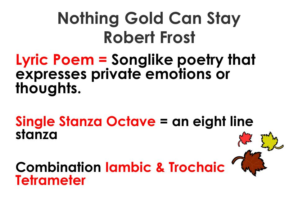 Nothing Gold Can Stay Robert Frost Lyric Poem = Songlike poetry that expresses private emotions or thoughts. Single Stanza Octave = an eight line stan