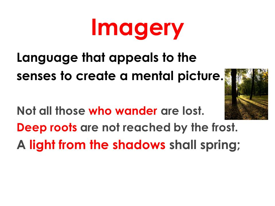 Imagery Language that appeals to the senses to create a mental picture. Not all those who wander are lost. Deep roots are not reached by the frost. A