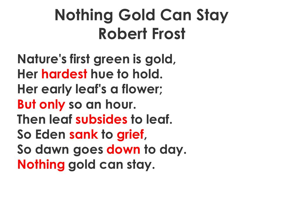 Nothing Gold Can Stay Robert Frost Nature's first green is gold, Her hardest hue to hold. Her early leaf's a flower; But only so an hour. Then leaf su