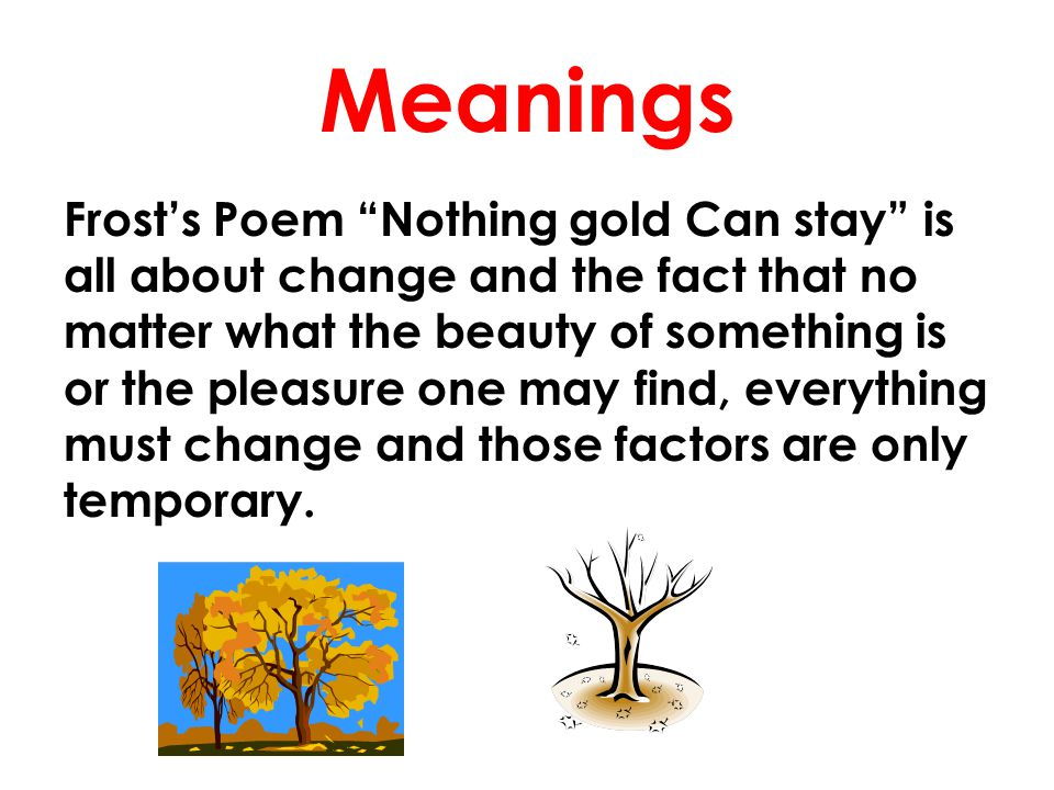 "Meanings Frost's Poem ""Nothing gold Can stay"" is all about change and the fact that no matter what the beauty of something is or the pleasure one may"