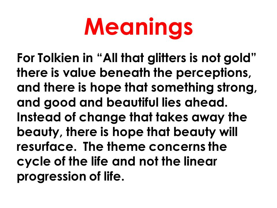 "Meanings For Tolkien in ""All that glitters is not gold"" there is value beneath the perceptions, and there is hope that something strong, and good and"