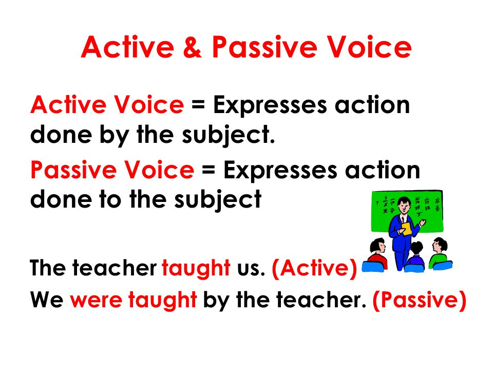 Active & Passive Voice Active Voice = Expresses action done by the subject. Passive Voice = Expresses action done to the subject The teacher taught us