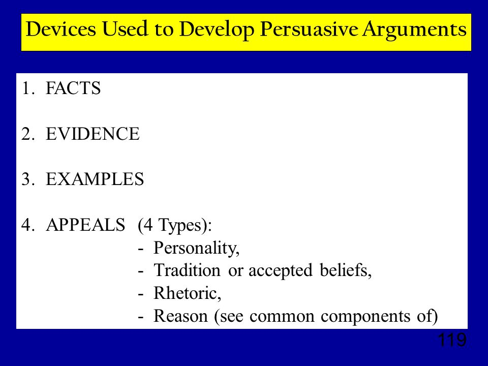 119 Devices Used to Develop Persuasive Arguments 1.FACTS 2.EVIDENCE 3.EXAMPLES 4.APPEALS (4 Types): - Personality, - Tradition or accepted beliefs, - Rhetoric, - Reason (see common components of)