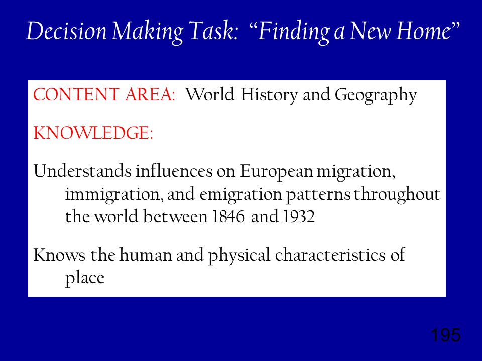 195 CONTENT AREA: World History and Geography KNOWLEDGE: Understands influences on European migration, immigration, and emigration patterns throughout the world between 1846 and 1932 Knows the human and physical characteristics of place Decision Making Task: Finding a New Home