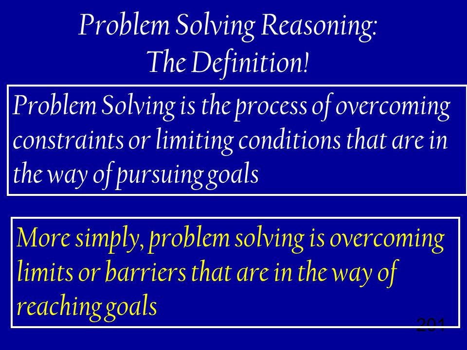 201 Problem Solving is the process of overcoming constraints or limiting conditions that are in the way of pursuing goals More simply, problem solving is overcoming limits or barriers that are in the way of reaching goals Problem Solving Reasoning: The Definition!