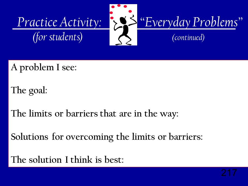 217 Practice Activity: (for students) A problem I see: The goal: The limits or barriers that are in the way: Solutions for overcoming the limits or barriers: The solution I think is best: Everyday Problems (continued)