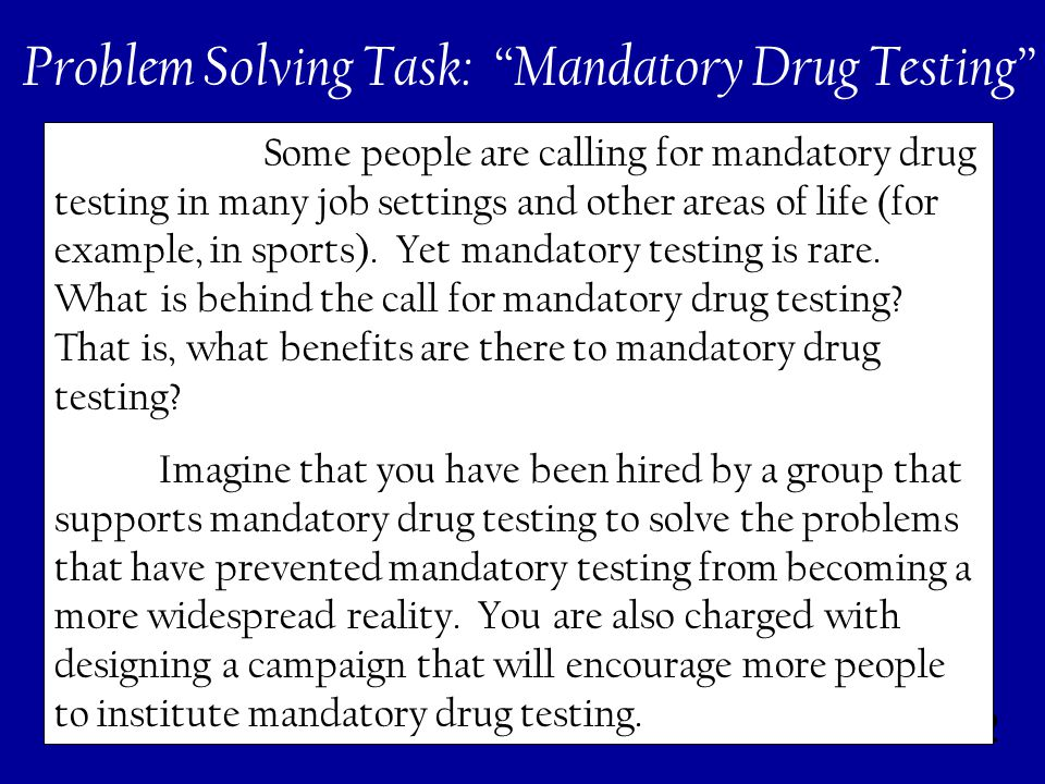 222 Problem Solving Task: Mandatory Drug Testing Some people are calling for mandatory drug testing in many job settings and other areas of life (for example, in sports).
