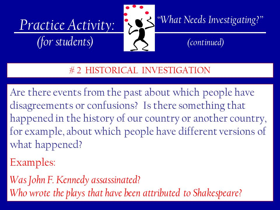 240 Practice Activity: (for students) # 2 HISTORICAL INVESTIGATION What Needs Investigating? (continued) Are there events from the past about which people have disagreements or confusions.