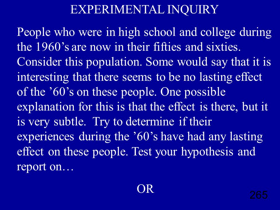 265 EXPERIMENTAL INQUIRY People who were in high school and college during the 1960's are now in their fifties and sixties.