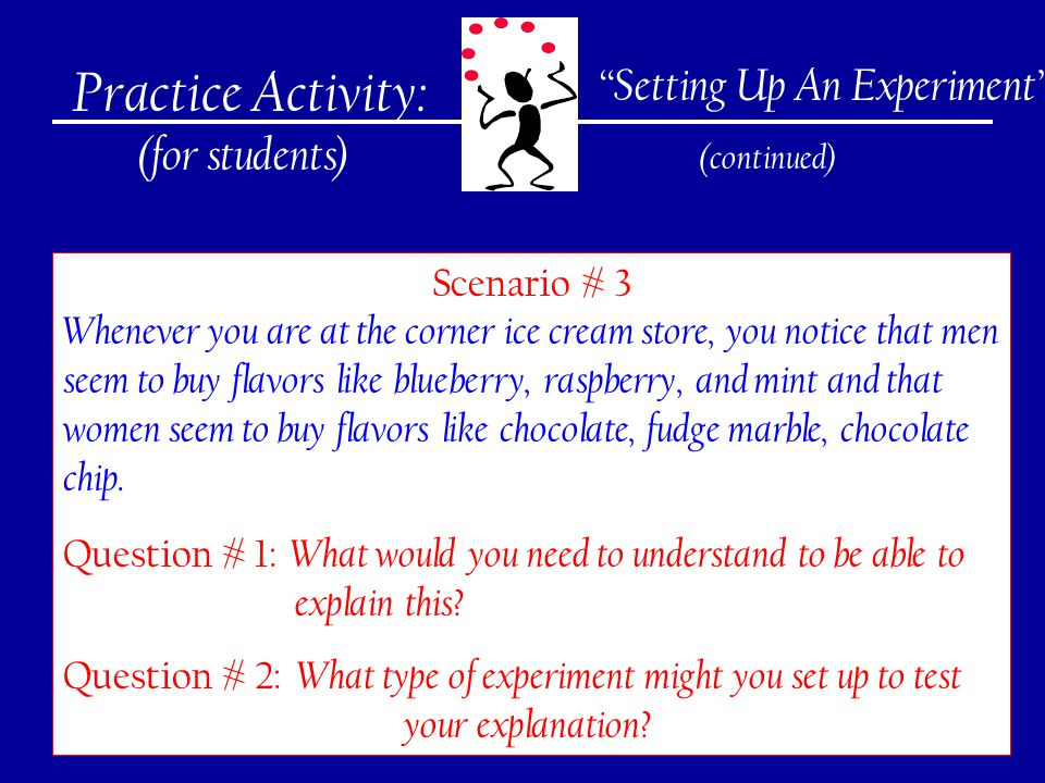 275 Practice Activity: (for students) Setting Up An Experiment (continued) Scenario # 3 Whenever you are at the corner ice cream store, you notice that men seem to buy flavors like blueberry, raspberry, and mint and that women seem to buy flavors like chocolate, fudge marble, chocolate chip.