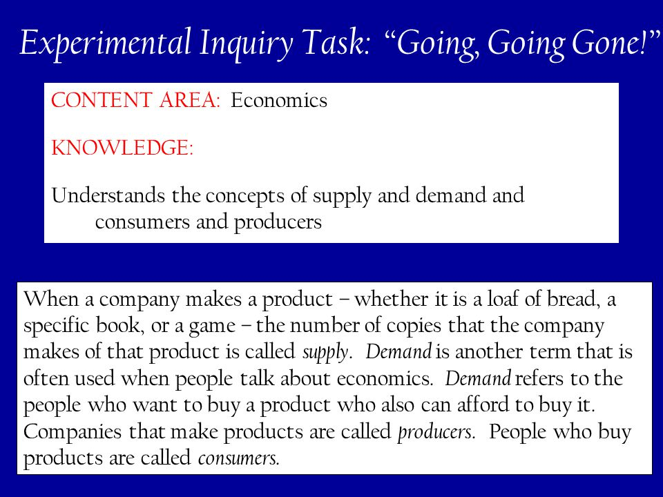 276 CONTENT AREA: Economics KNOWLEDGE: Understands the concepts of supply and demand and consumers and producers Experimental Inquiry Task: Going, Going Gone! When a company makes a product – whether it is a loaf of bread, a specific book, or a game – the number of copies that the company makes of that product is called supply.