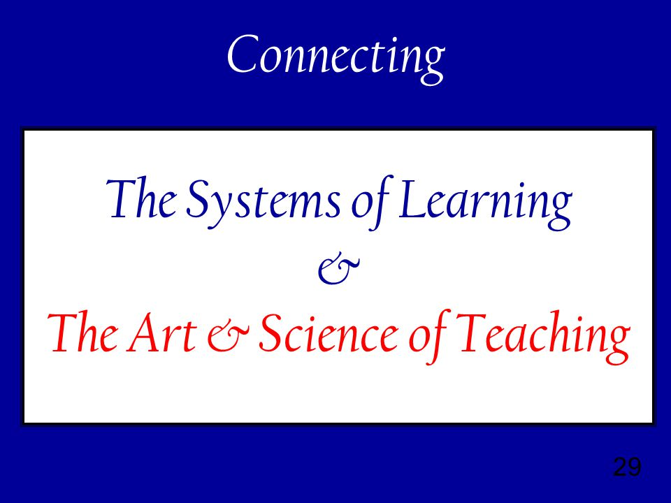 29 The Systems of Learning & The Art & Science of Teaching Connecting