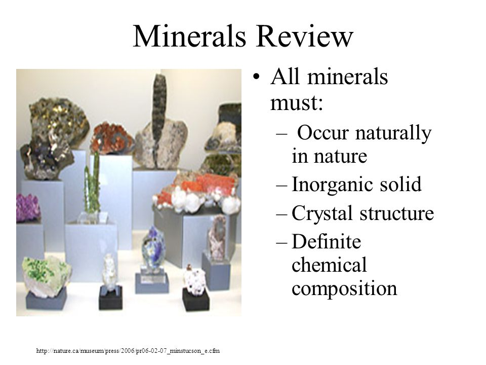 Minerals Review All minerals must: – Occur naturally in nature –Inorganic solid –Crystal structure –Definite chemical composition http://nature.ca/mus