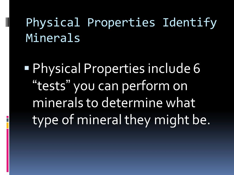 "Physical Properties Identify Minerals  Physical Properties include 6 ""tests"" you can perform on minerals to determine what type of mineral they might"
