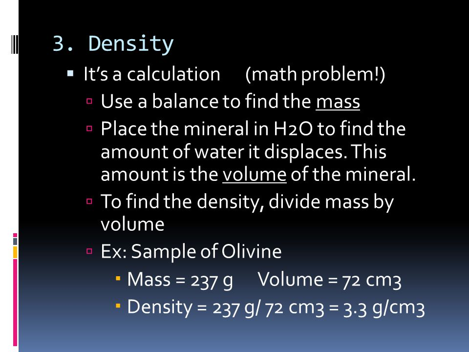 3. Density  It's a calculation (math problem!)  Use a balance to find the mass  Place the mineral in H2O to find the amount of water it displaces.