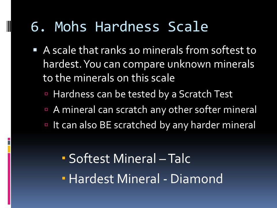 6. Mohs Hardness Scale  A scale that ranks 10 minerals from softest to hardest. You can compare unknown minerals to the minerals on this scale  Hard