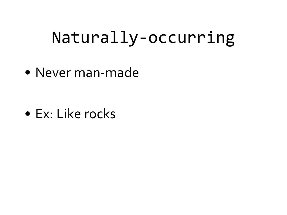 Naturally-occurring Never man-made Ex: Like rocks