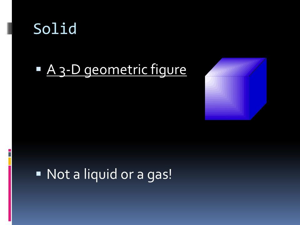 Solid  A 3-D geometric figure  Not a liquid or a gas!