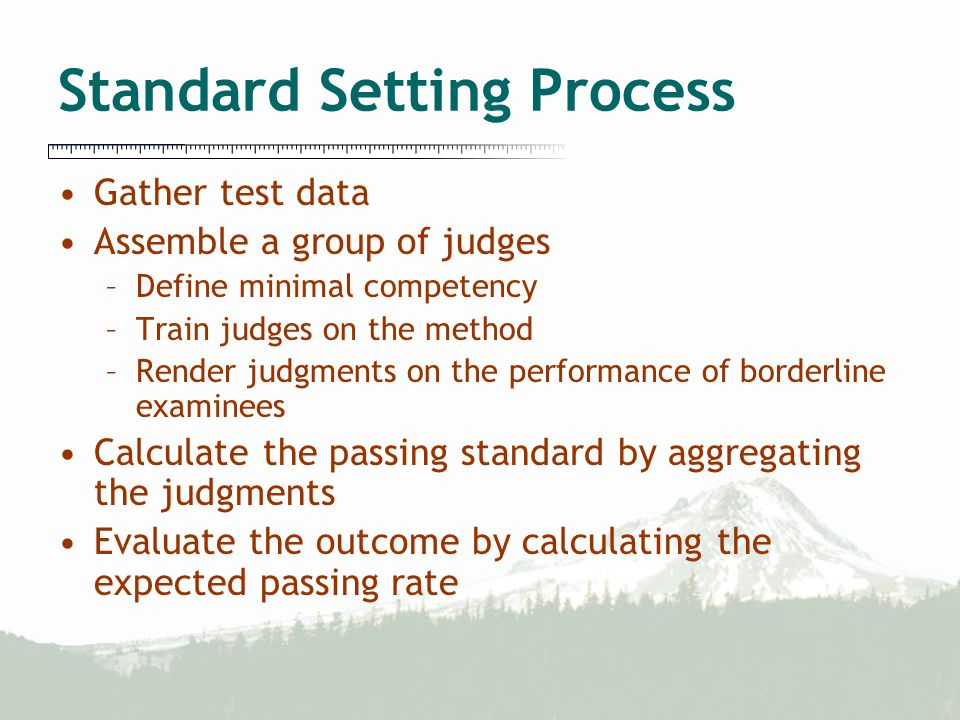 Gather test data Assemble a group of judges –Define minimal competency –Train judges on the method –Render judgments on the performance of borderline examinees Calculate the passing standard by aggregating the judgments Evaluate the outcome by calculating the expected passing rate