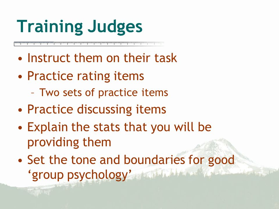 Training Judges Instruct them on their task Practice rating items –Two sets of practice items Practice discussing items Explain the stats that you will be providing them Set the tone and boundaries for good 'group psychology'