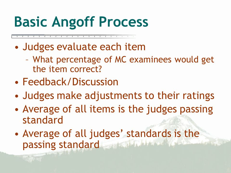 Basic Angoff Process Judges evaluate each item –What percentage of MC examinees would get the item correct.
