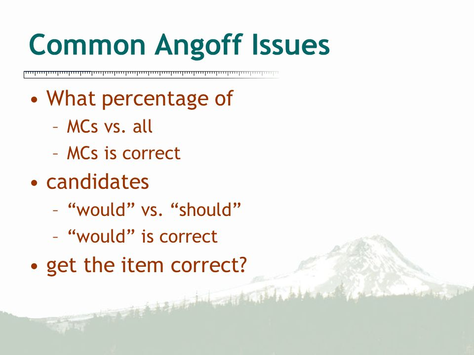 Common Angoff Issues What percentage of –MCs vs.all –MCs is correct candidates – would vs.