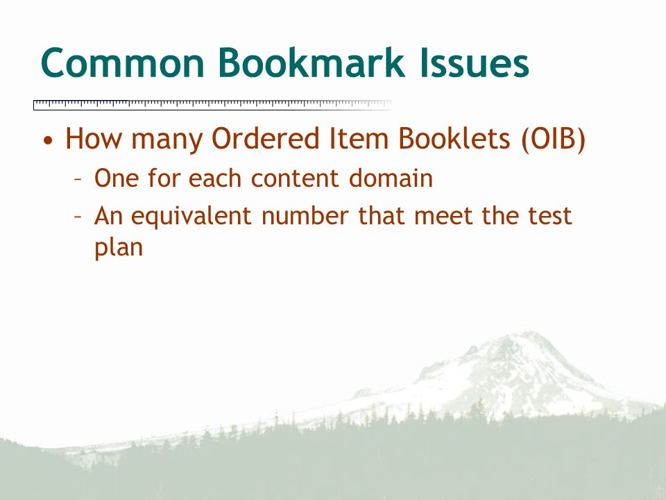 Common Bookmark Issues How many Ordered Item Booklets (OIB) –One for each content domain –An equivalent number that meet the test plan