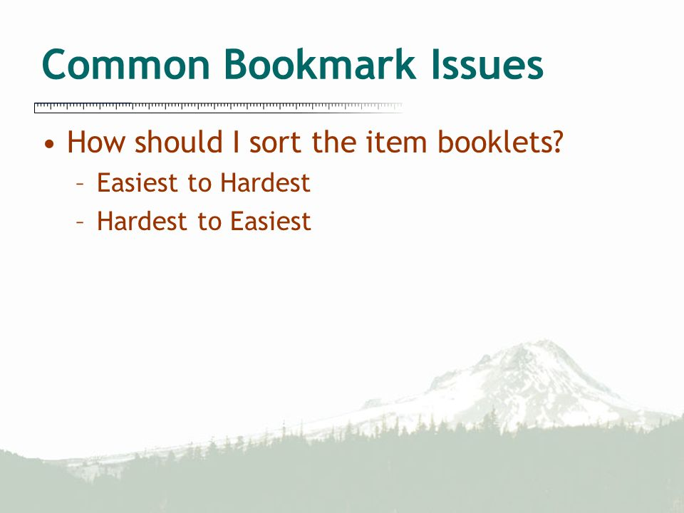 Common Bookmark Issues How should I sort the item booklets? –Easiest to Hardest –Hardest to Easiest