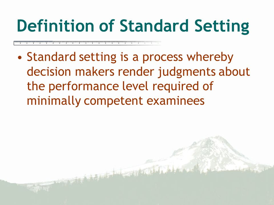 Definition of Standard Setting Standard setting is a process whereby decision makers render judgments about the performance level required of minimally competent examinees