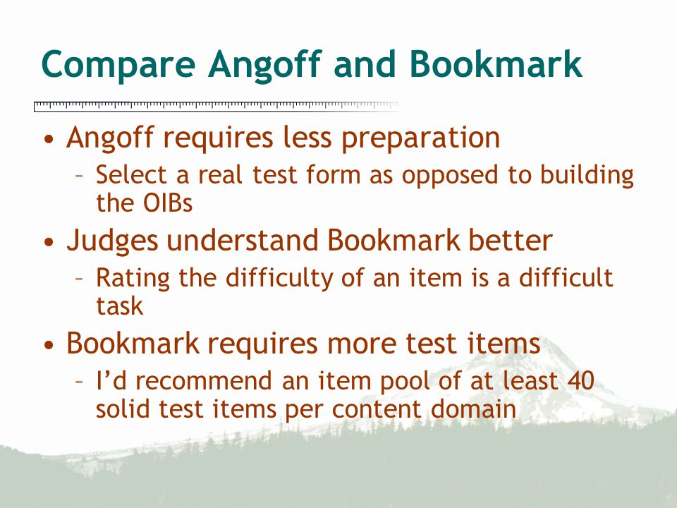 Compare Angoff and Bookmark Angoff requires less preparation –Select a real test form as opposed to building the OIBs Judges understand Bookmark better –Rating the difficulty of an item is a difficult task Bookmark requires more test items –I'd recommend an item pool of at least 40 solid test items per content domain