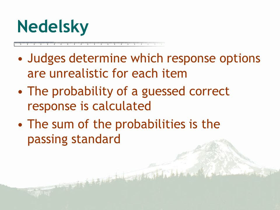 Nedelsky Judges determine which response options are unrealistic for each item The probability of a guessed correct response is calculated The sum of the probabilities is the passing standard