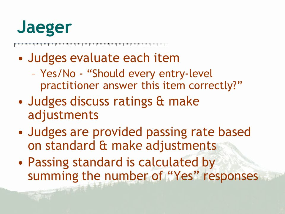 Jaeger Judges evaluate each item –Yes/No - Should every entry-level practitioner answer this item correctly Judges discuss ratings & make adjustments Judges are provided passing rate based on standard & make adjustments Passing standard is calculated by summing the number of Yes responses