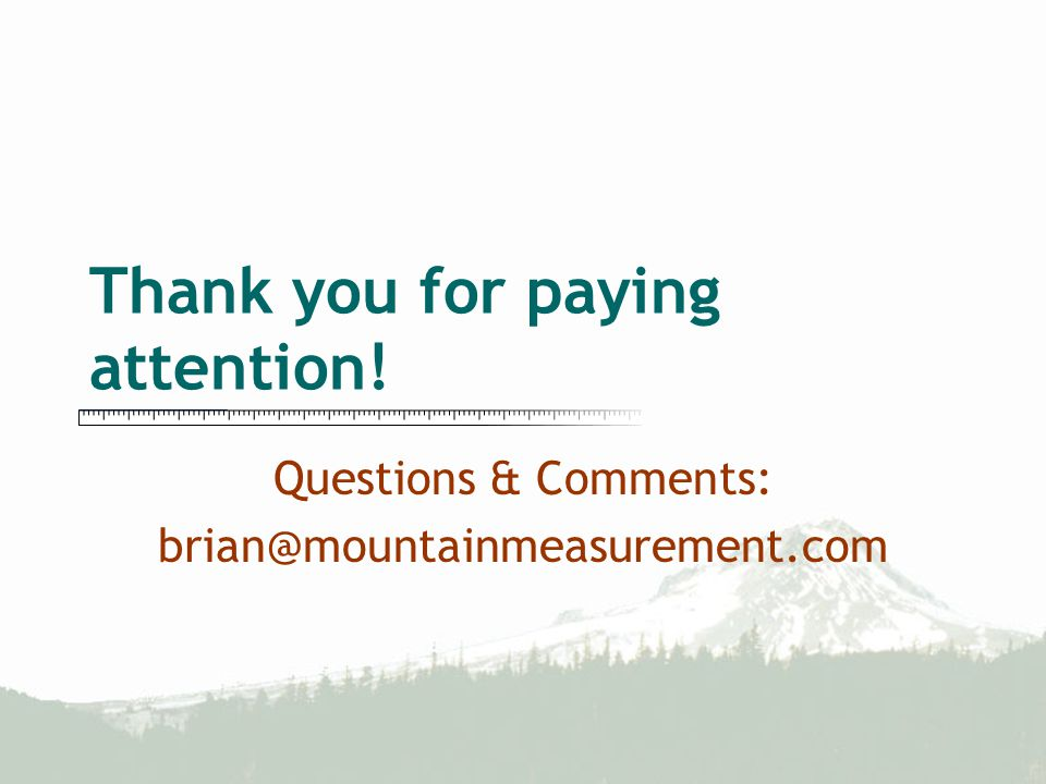 Thank you for paying attention! Questions & Comments: brian@mountainmeasurement.com