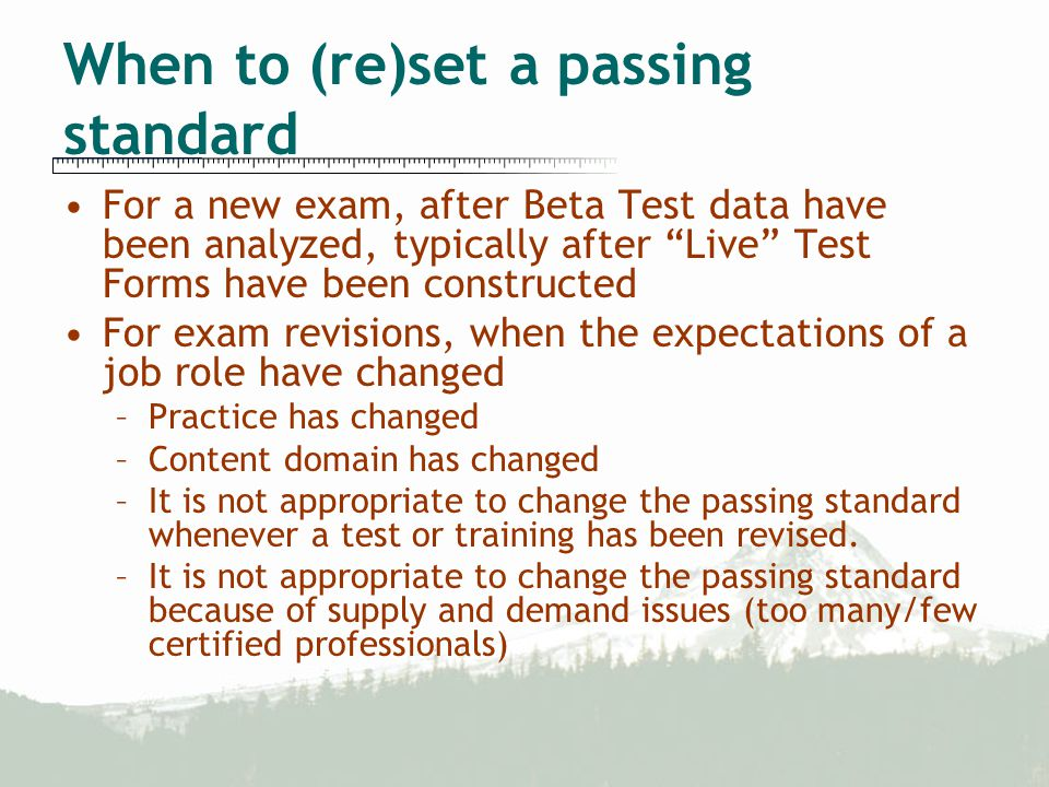 When to (re)set a passing standard For a new exam, after Beta Test data have been analyzed, typically after Live Test Forms have been constructed For exam revisions, when the expectations of a job role have changed –Practice has changed –Content domain has changed –It is not appropriate to change the passing standard whenever a test or training has been revised.