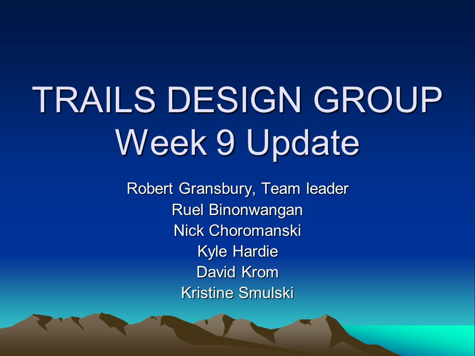 TRAILS DESIGN GROUP Week 9 Update Robert Gransbury, Team leader Ruel Binonwangan Nick Choromanski Kyle Hardie David Krom Kristine Smulski