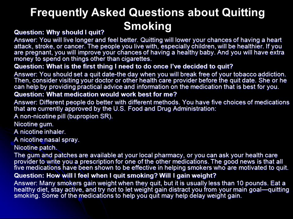 Question: Why should I quit. Answer: You will live longer and feel better.