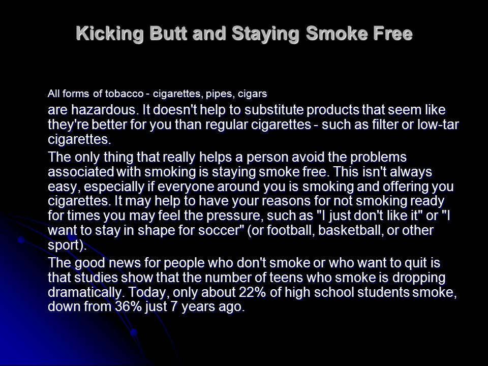 Kicking Butt and Staying Smoke Free All forms of tobacco - cigarettes, pipes, cigars are hazardous.