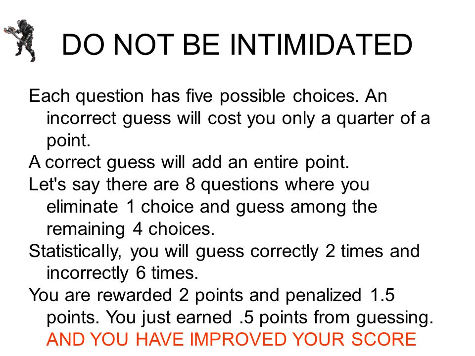 DO NOT BE INTIMIDATED Each question has five possible choices.