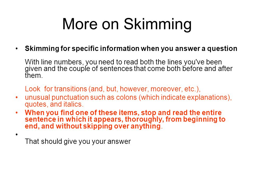 More on Skimming Skimming for specific information when you answer a question With line numbers, you need to read both the lines you ve been given and the couple of sentences that come both before and after them.
