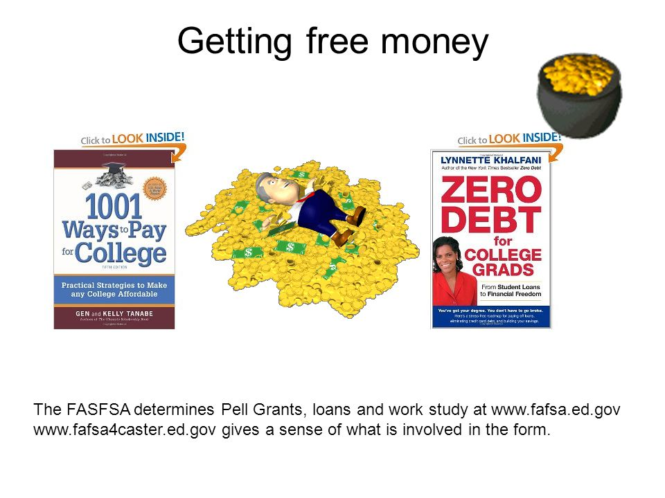 Getting free money The FASFSA determines Pell Grants, loans and work study at www.fafsa.ed.gov www.fafsa4caster.ed.gov gives a sense of what is involved in the form.