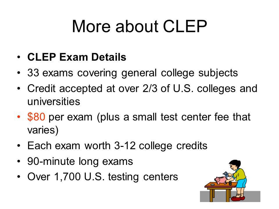 More about CLEP CLEP Exam Details 33 exams covering general college subjects Credit accepted at over 2/3 of U.S.