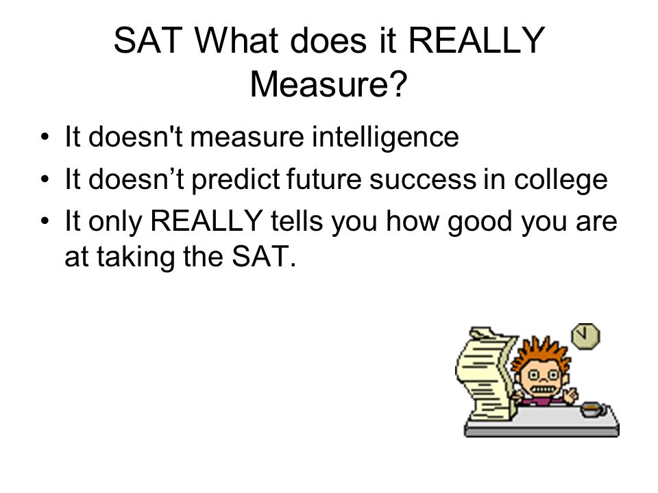 Essay Questions—the rule of three—three paragraphs, three supporting examples… Don't Worry about the essay component of the SAT.