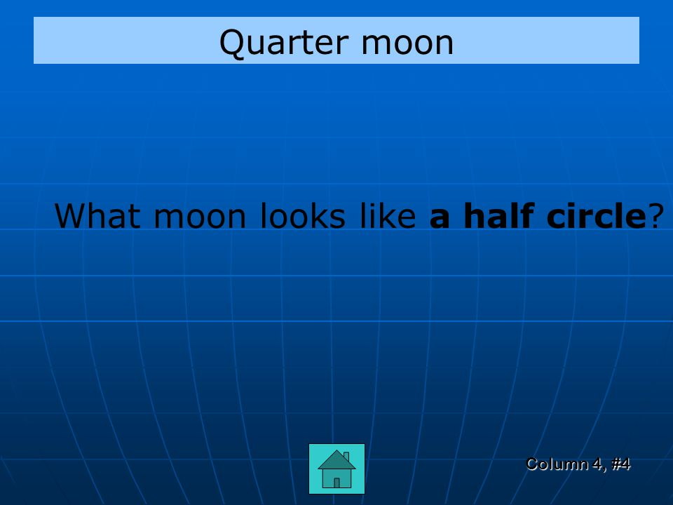 Column 4, #3 Gibbous What do you call the moon when it is 3/4ths full – in between the quarter moons and full moon